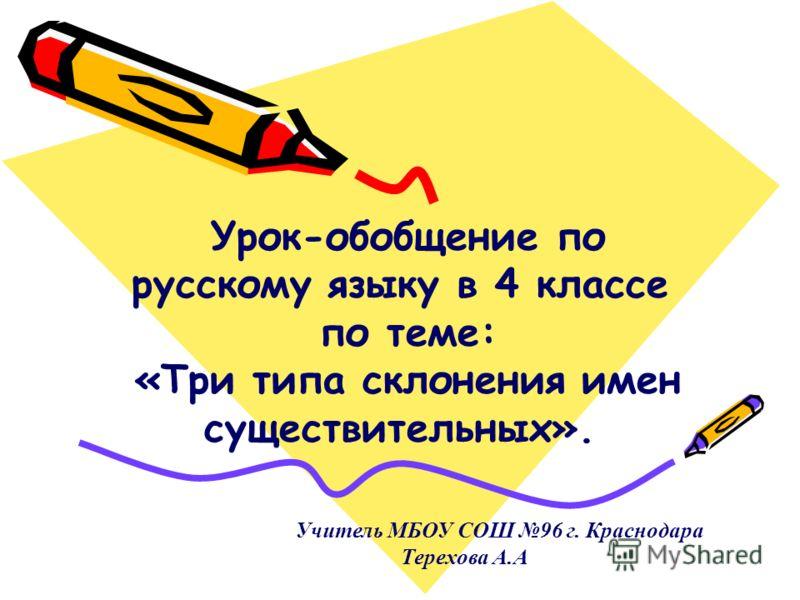Урок-обобщение по русскому языку в 4 классе по теме: «Три типа склонения имен существительных». Учитель МБОУ СОШ 96 г. Краснодара Терехова А.А