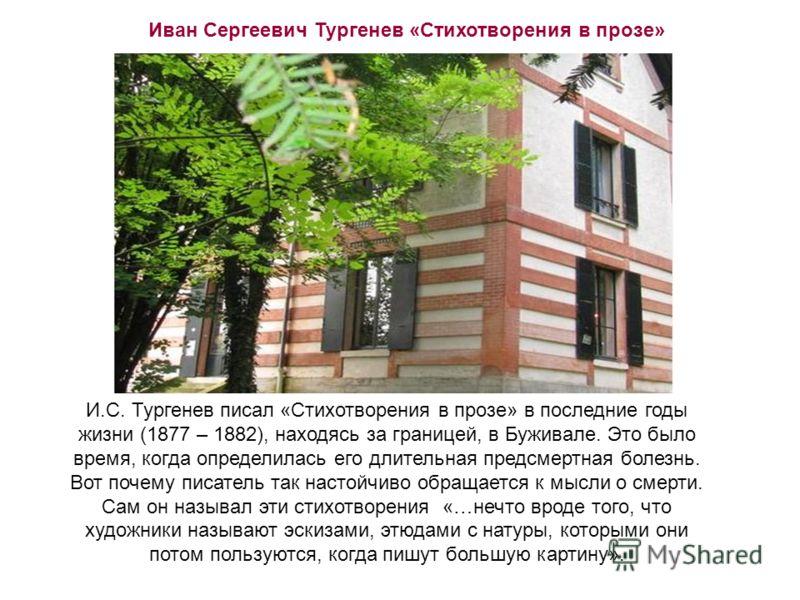Иван Сергеевич Тургенев «Стихотворения в прозе» И.С. Тургенев писал «Стихотворения в прозе» в последние годы жизни (1877 – 1882), находясь за границей, в Буживале. Это было время, когда определилась его длительная предсмертная болезнь. Вот почему пис