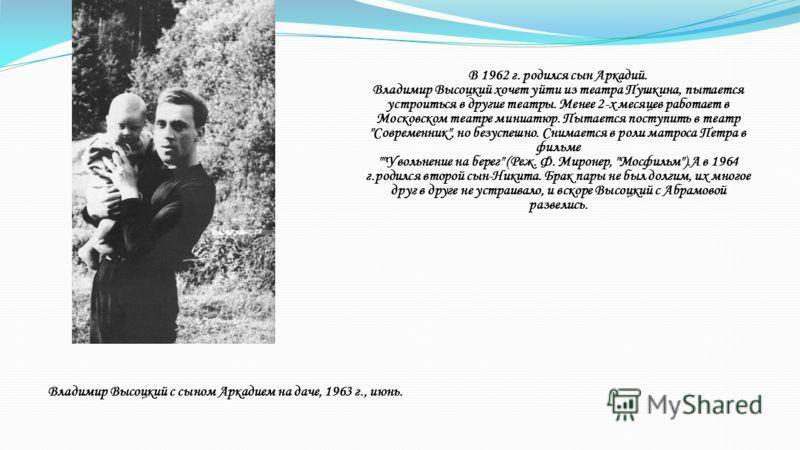 В 1962 г. родился сын Аркадий. Владимир Высоцкий хочет уйти из театра Пушкина, пытается устроиться в другие театры. Менее 2-х месяцев работает в Московском театре миниатюр. Пытается поступить в театр