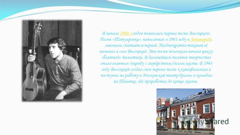 В начале 1960-х годов появились первые песни Высоцкого. Песня «Татуировка», написанная в 1961 году в Ленинграде, многими считается первой. Неоднократно таковой её называл и сам Высоцкий. Эта песня положила начало циклу «блатной» тематики. В дальнейше