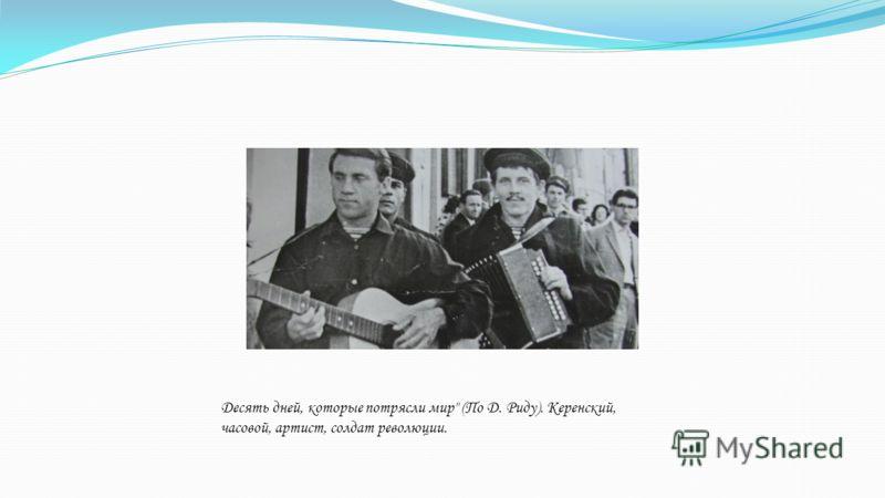 Десять дней, которые потрясли мир (По Д. Риду). Керенский, часовой, артист, солдат революции.