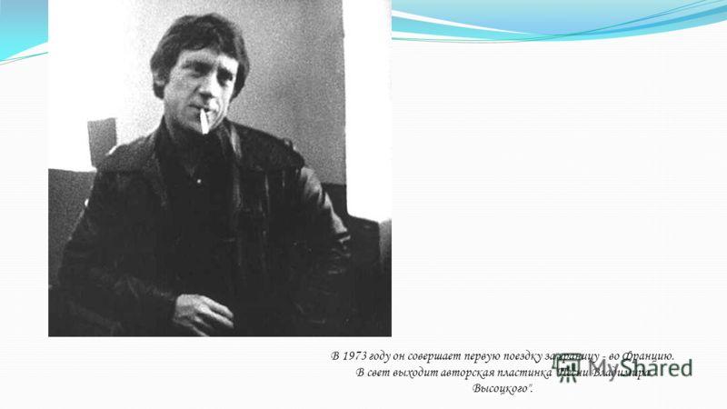 В 1973 году он совершает первую поездку за границу - во Францию. В свет выходит авторская пластинка Песни Владимира Высоцкого.