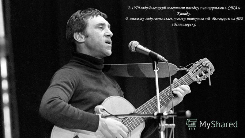 В 1979 году Высоцкий совершает поездку с концертами в США и Канаду. В этом же году состоялась съемка интервью с В. Высоцким на ТВ в Пятигорске.