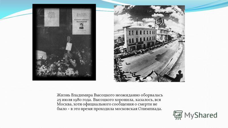 Жизнь Владимира Высоцкого неожиданно оборвалась 25 июля 1980 года. Высоцкого хоронила, казалось, вся Москва, хотя официального сообщения о смерти не было - в это время проходила московская Олимпиада.