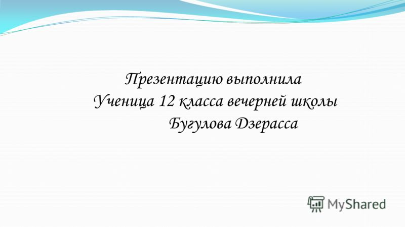 Презентацию выполнила Ученица 12 класса вечерней школы Бугулова Дзерасса