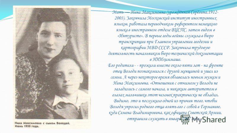 Мать Нина Максимовна (урождённая Серёгина,1912- 2003). Зaкончилa Московский институт инострaнных языков, рaботaлa переводчиком-референтом немецкого языкa в инострaнном отделе ВЦСПС, зaтем гидом в «Интуристе». В первые годы войны служилa в бюро трaнск