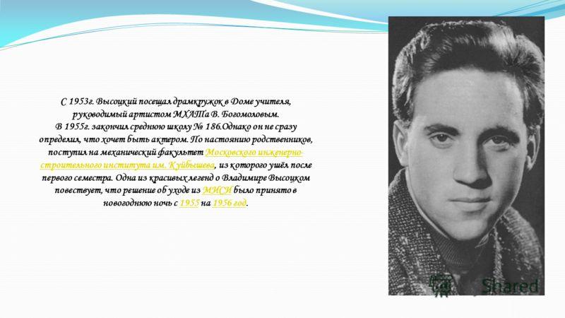 С 1953г. Высоцкий посещал драмкружок в Доме учителя, руководимый артистом МХАТа В. Богомоловым. В 1955г. закончил среднюю школу 186.Однако он не сразу определил, что хочет быть актером. По настоянию родственников, поступил на механический факультет М