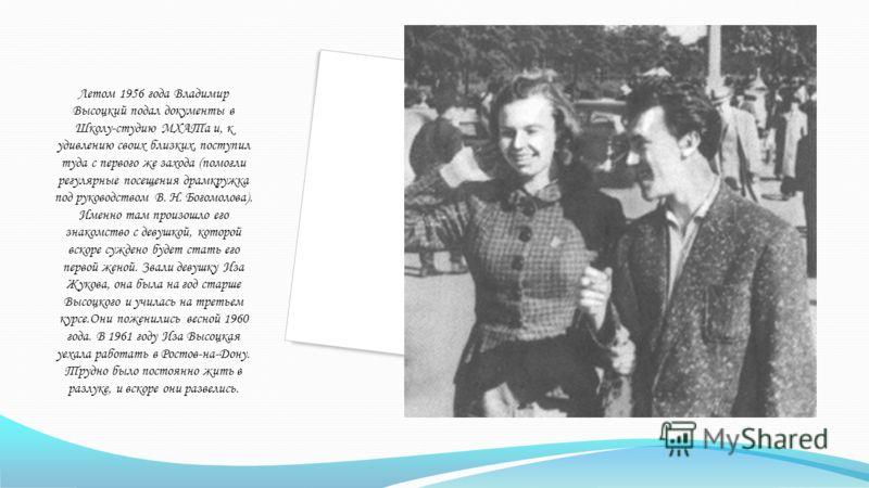 Летом 1956 года Владимир Высоцкий подал документы в Школу-студию МХАТа и, к удивлению своих близких, поступил туда с первого же захода (помогли регулярные посещения драмкружка под руководством В. Н. Богомолова). Именно там произошло его знакомство с