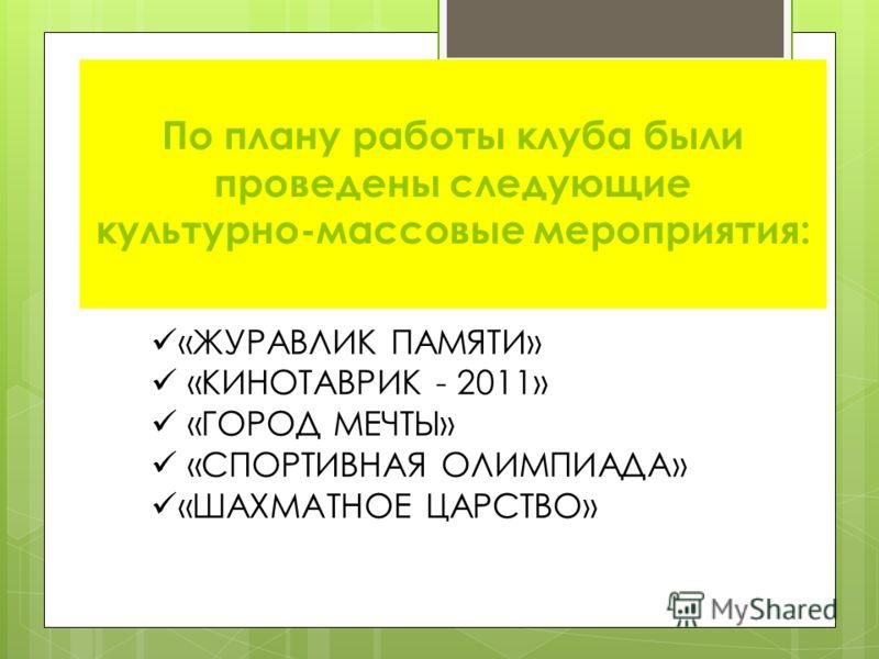 По плану работы клуба были проведены следующие культурно-массовые мероприятия: «ЖУРАВЛИК ПАМЯТИ» «КИНОТАВРИК - 2011» «ГОРОД МЕЧТЫ» «СПОРТИВНАЯ ОЛИМПИАДА» «ШАХМАТНОЕ ЦАРСТВО»