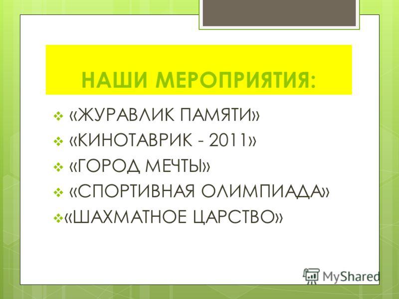 НАШИ МЕРОПРИЯТИЯ: «ЖУРАВЛИК ПАМЯТИ» «КИНОТАВРИК - 2011» «ГОРОД МЕЧТЫ» «СПОРТИВНАЯ ОЛИМПИАДА» «ШАХМАТНОЕ ЦАРСТВО»