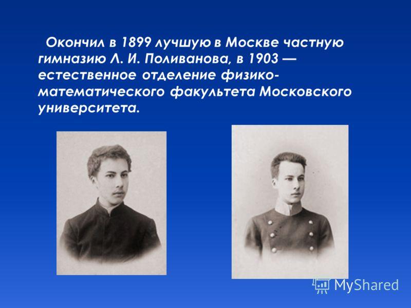 Окончил в 1899 лучшую в Москве частную гимназию Л. И. Поливанова, в 1903 естественное отделение физико- математического факультета Московского университета.