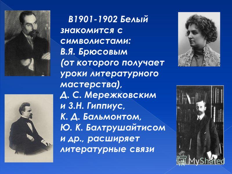 В1901-1902 Белый знакомится с символистами: B.Я. Брюсовым (от которого получает уроки литературного мастерства), Д. С. Мережковским и 3.Н. Гиппиус, К. Д. Бальмонтом, Ю. К. Балтрушайтисом и др., расширяет литературные связи