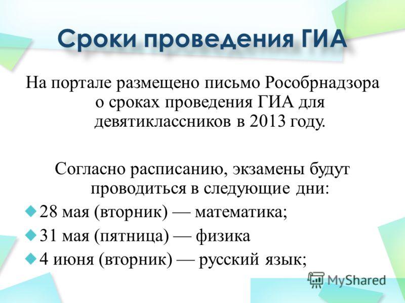 На портале размещено письмо Рособрнадзора о сроках проведения ГИА для девятиклассников в 2013 году. Согласно расписанию, экзамены будут проводиться в следующие дни: 28 мая (вторник) математика; 31 мая (пятница) физика 4 июня (вторник) русский язык;