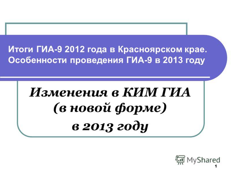1 Итоги ГИА-9 2012 года в Красноярском крае. Особенности проведения ГИА-9 в 2013 году Изменения в КИМ ГИА (в новой форме) в 2013 году