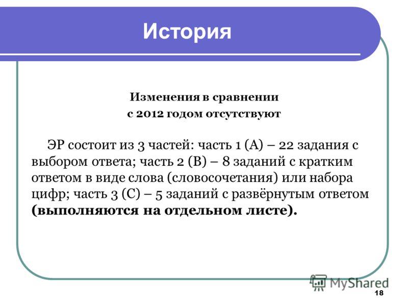 18 История Изменения в сравнении с 2012 годом отсутствуют ЭР состоит из 3 частей: часть 1 (А) – 22 задания с выбором ответа; часть 2 (В) – 8 заданий с кратким ответом в виде слова (словосочетания) или набора цифр; часть 3 (С) – 5 заданий с развёрнуты