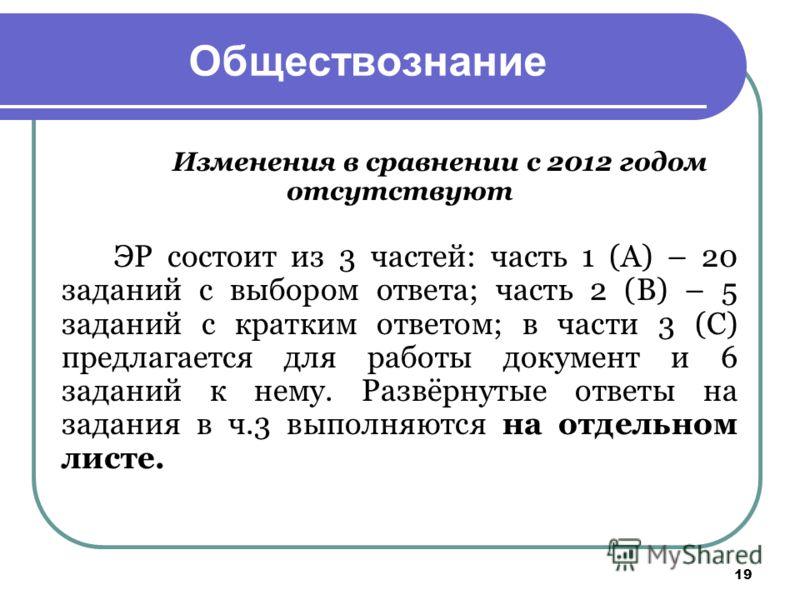 19 Обществознание Изменения в сравнении с 2012 годом отсутствуют ЭР состоит из 3 частей: часть 1 (А) – 20 заданий с выбором ответа; часть 2 (В) – 5 заданий с кратким ответом; в части 3 (С) предлагается для работы документ и 6 заданий к нему. Развёрну