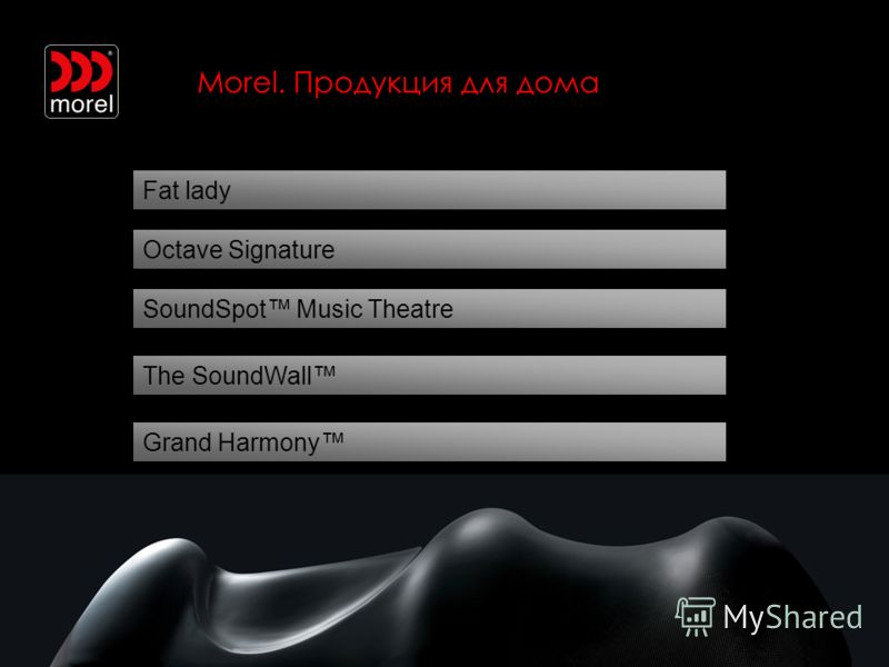 Morel. Продукция для дома Fat lady SoundSpot Music Theatre Octave Signature The SoundWall Grand Harmony