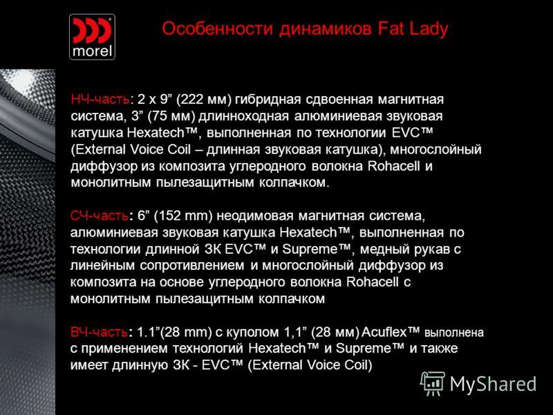 Особенности динамиков Fat Lady НЧ-часть: 2 x 9 (222 мм) гибридная сдвоенная магнитная система, 3 (75 мм) длинноходная алюминиевая звуковая катушка Hexatech, выполненная по технологии EVC (External Voice Coil – длинная звуковая катушка), многослойный