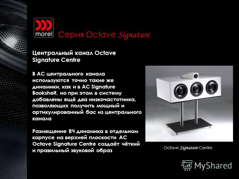 Octave Signature Centre Серия Octave Signature Центральный канал Octave Signature Centre В АС центрального канала используются точно такие же динамики, как и в АС Signature Bookshelf, но при этом в систему добавлены ещё два низкочастотника, позволяющ