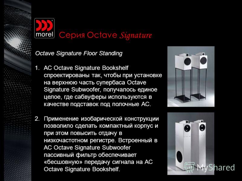 Серия Octave Signature Octave Signature Floor Standing 1.АС Octave Signature Bookshelf спроектированы так, чтобы при установке на верхнюю часть супербаса Octave Signature Subwoofer, получалось единое целое, где сабвуферы используются в качестве подст