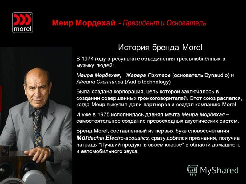 Меир Мордехай - Президент и Основатель История бренда Morel В 1974 году в результате объединения трех влюблённых в музыку людей: Меира Мордехая, Жерара Рихтера (основатель Dynaudio) и Айвана Скэннинга (Audio technology) Была создана корпорация, цель