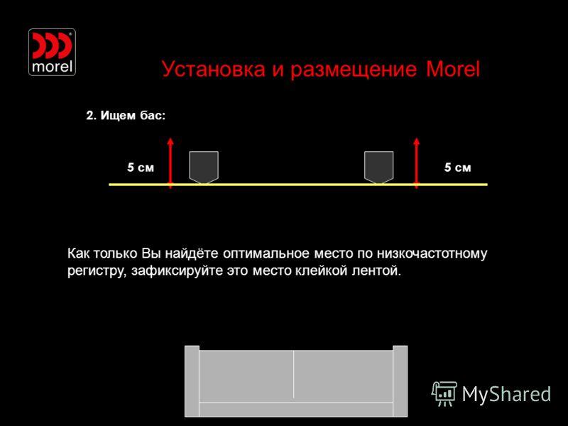 Установка и размещение Morel 2. Ищем бас : 5 см Как только Вы найдёте оптимальное место по низкочастотному регистру, зафиксируйте это место клейкой лентой.