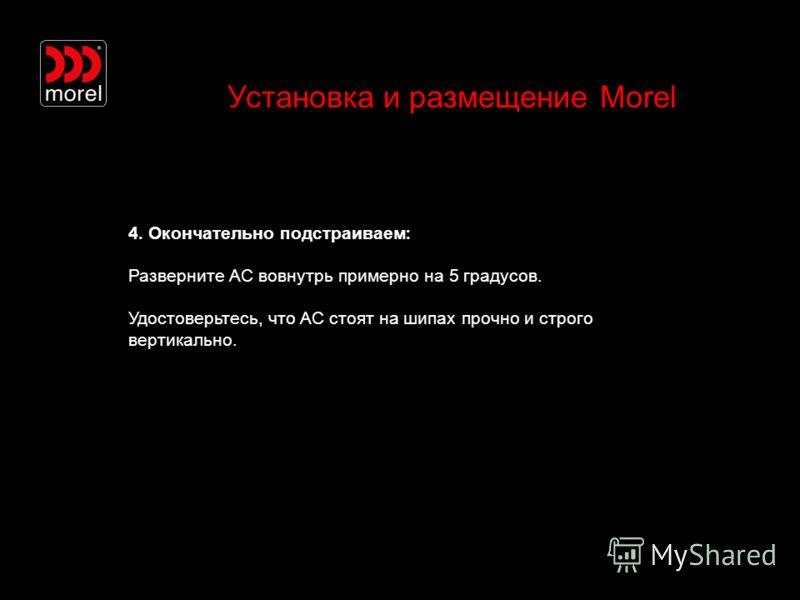 Установка и размещение Morel 4. Окончательно подстраиваем : Разверните АС вовнутрь примерно на 5 градусов. Удостоверьтесь, что АС стоят на шипах прочно и строго вертикально.