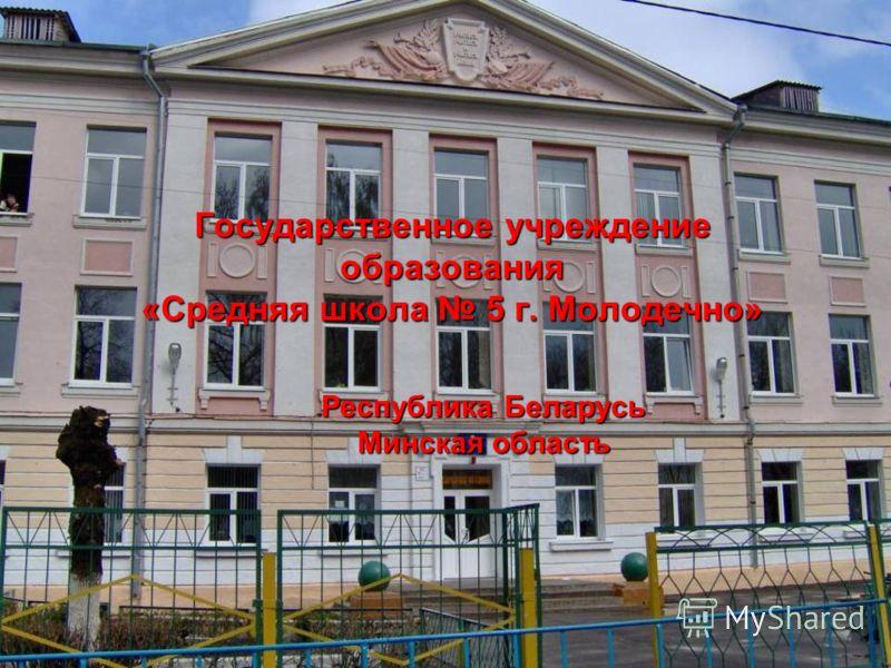Государственное учреждение образования «Средняя школа 5 г. Молодечно» Республика Беларусь Минская область