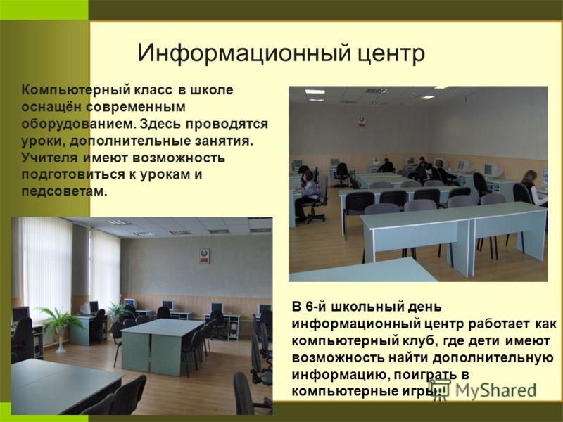 Информационный центр В 6-й школьный день информационный центр работает как компьютерный клуб, где дети имеют возможность найти дополнительную информацию, поиграть в компьютерные игры. Компьютерный класс в школе оснащён современным оборудованием. Здес