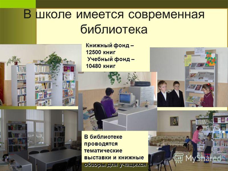 В школе имеется современная библиотека В библиотеке проводятся тематические выставки и книжные обзоры для учащихся Книжный фонд – 12500 книг Учебный фонд – 10480 книг