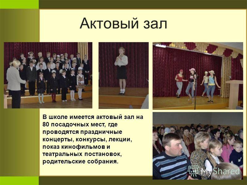 Актовый зал В школе имеется актовый зал на 80 посадочных мест, где проводятся праздничные концерты, конкурсы, лекции, показ кинофильмов и театральных постановок, родительские собрания.