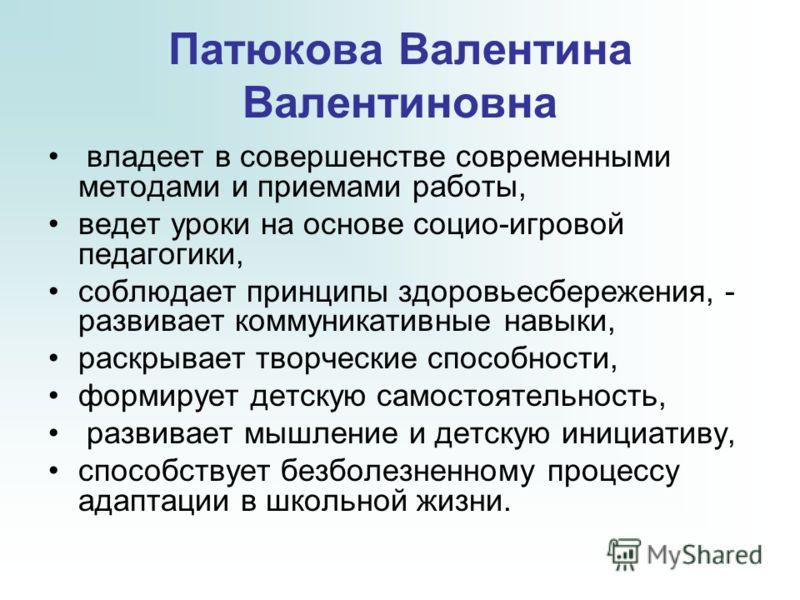Патюкова Валентина Валентиновна владеет в совершенстве современными методами и приемами работы, ведет уроки на основе социо-игровой педагогики, соблюдает принципы здоровьесбережения, - развивает коммуникативные навыки, раскрывает творческие способнос