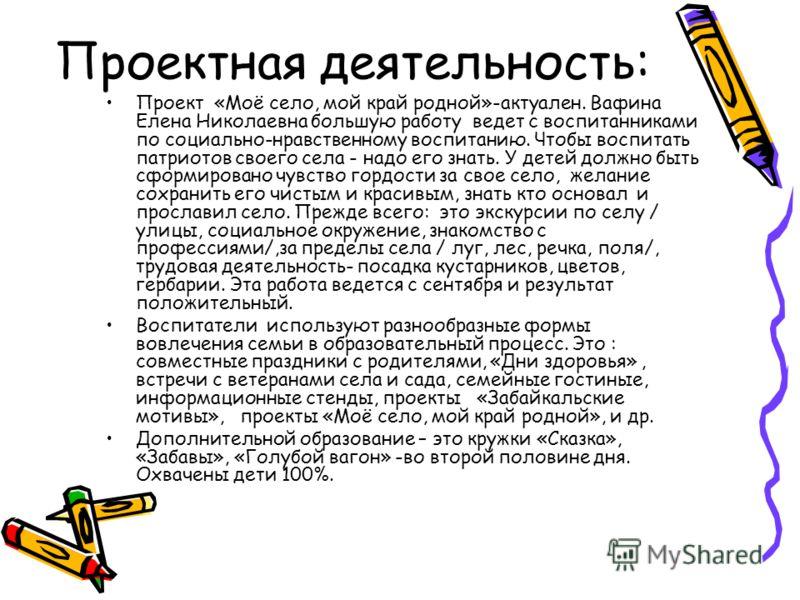 Проектная деятельность: Проект «Моё село, мой край родной»-актуален. Вафина Елена Николаевна большую работу ведет с воспитанниками по социально-нравственному воспитанию. Чтобы воспитать патриотов своего села - надо его знать. У детей должно быть сфор