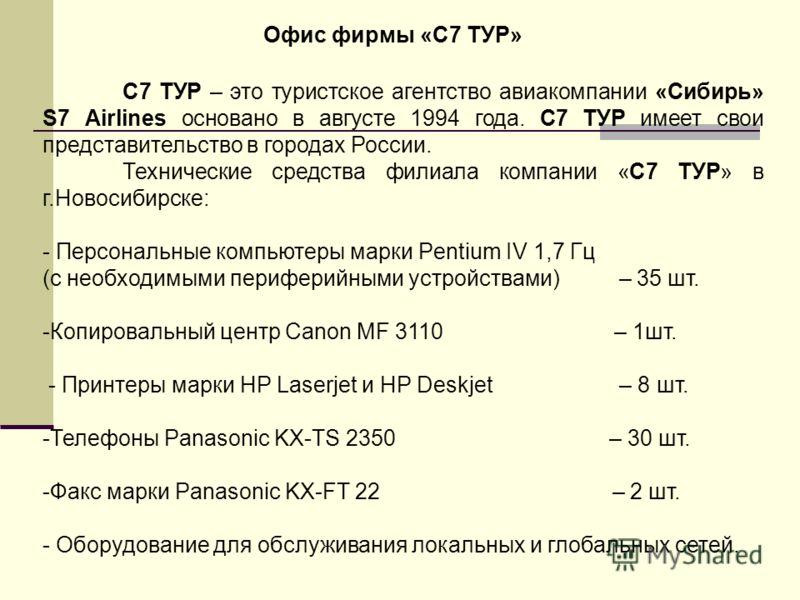 С7 ТУР – это туристское агентство авиакомпании «Сибирь» S7 Airlines основано в августе 1994 года. С7 ТУР имеет свои представительство в городах России. Технические средства филиала компании «С7 ТУР» в г.Новосибирске: - Персональные компьютеры марки P