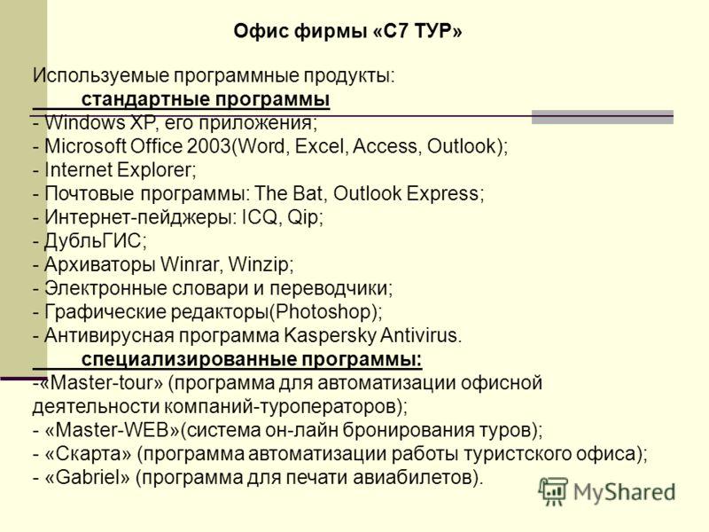 Офис фирмы «С7 ТУР» Используемые программные продукты: стандартные программы - Windows XP, его приложения; - Microsoft Office 2003(Word, Excel, Access, Outlook); - Internet Explorer; - Почтовые программы: The Bat, Outlook Express; - Интернет-пейджеры
