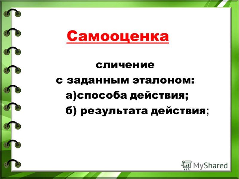 Самооценка сличение с заданным эталоном: а)способа действия; б) результата действия ;
