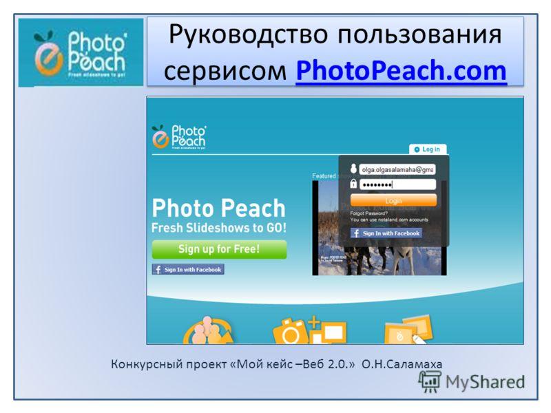 Конкурсный проект «Мой кейс –Beб 2.0.» О.Н.Саламаха Руководство пользования сервисом PhotoPeach.comPhotoPeach.com Руководство пользования сервисом PhotoPeach.comPhotoPeach.com