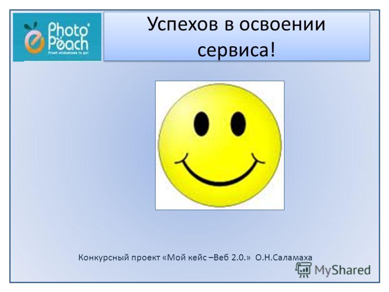 Конкурсный проект «Мой кейс –Beб 2.0.» О.Н.Саламаха Успехов в освоении сервиса!