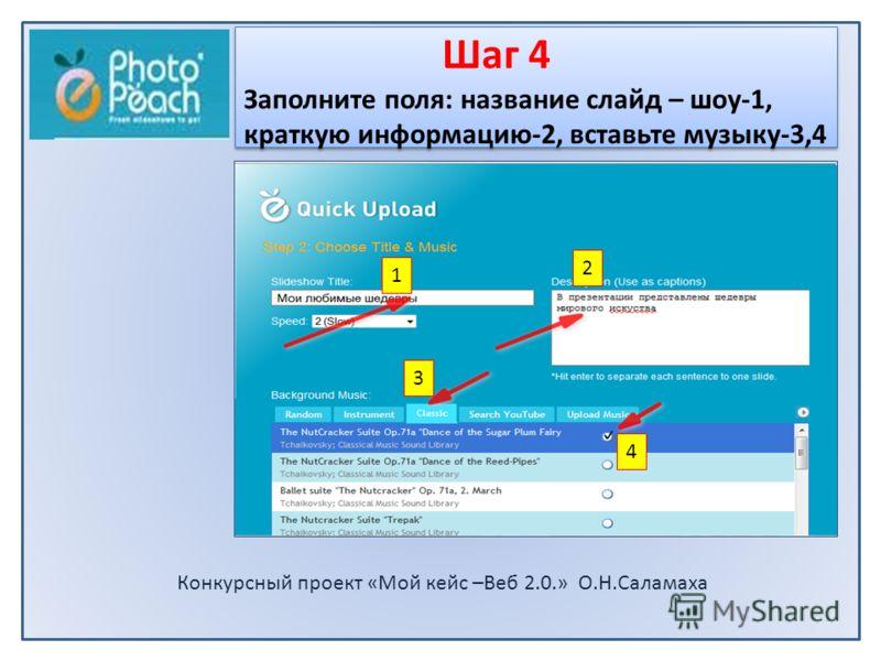 Конкурсный проект «Мой кейс –Beб 2.0.» О.Н.Саламаха Шаг 4 Заполните поля: название слайд – шоу-1, краткую информацию-2, вставьте музыку-3,4 1 2 3 4