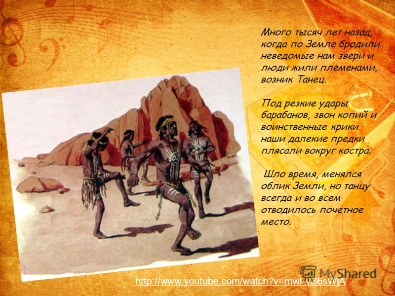 Много тысяч лет назад, когда по Земле бродили неведомые нам звери и люди жили племенами, возник Танец. Под резкие удары барабанов, звон копий и воинственные крики наши далекие предки плясали вокруг костра. Шло время, менялся облик Земли, но танцу все