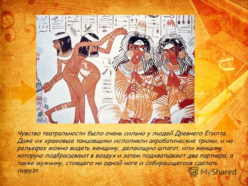 Чувство театральности было очень сильно у людей Древнего Египта. Даже их храмовые танцовщики исполняли акробатические трюки, и на рельефах можно видеть женщину, делающую шпагат, или женщину, которую подбрасывают в воздух и затем подхватывают два парт
