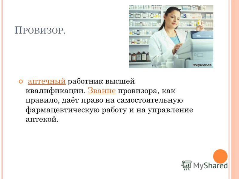 П РОВИЗОР. аптечный работник высшей квалификации. Звание провизора, как правило, даёт право на самостоятельную фармацевтическую работу и на управление аптекой.аптечныйЗвание