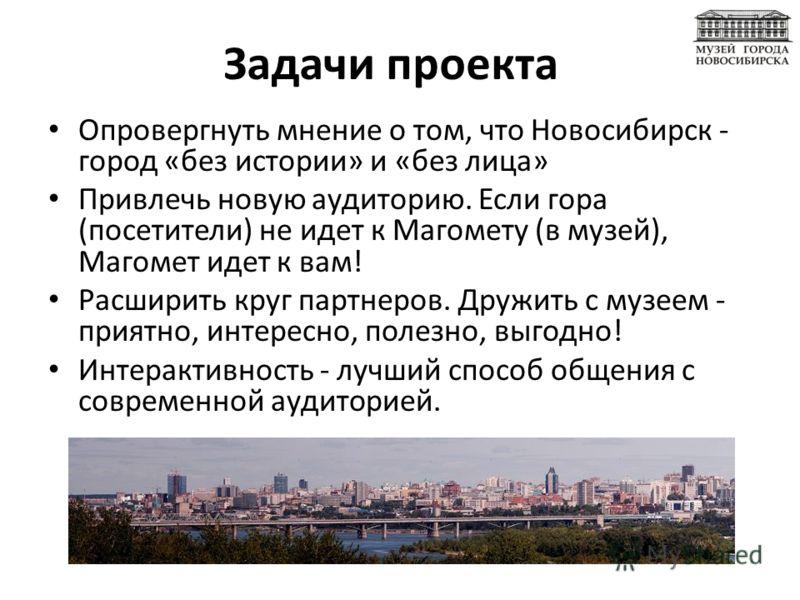Задачи проекта Опровергнуть мнение о том, что Новосибирск - город «без истории» и «без лица» Привлечь новую аудиторию. Если гора (посетители) не идет к Магомету (в музей), Магомет идет к вам! Расширить круг партнеров. Дружить с музеем - приятно, инте