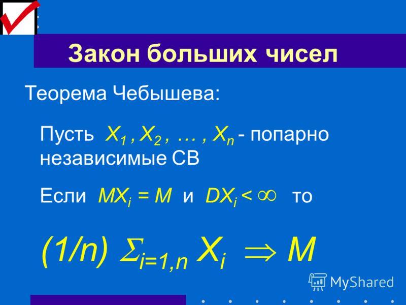 Закон больших чисел Теорема Чебышева: Пусть X 1, X 2, …, X n - попарно независимые СВ Если MX i = M и DX i < то (1/n) i=1,n X i M