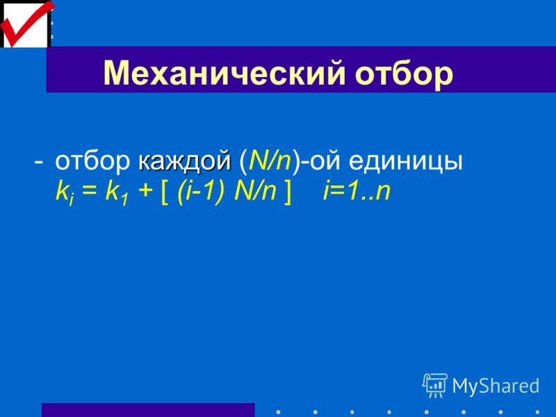 Механический отбор каждой -отбор каждой (N/n)-ой единицы k i = k 1 + [ (i-1) N/n ] i=1..n