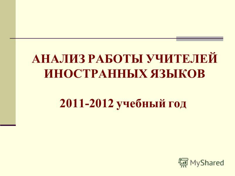 АНАЛИЗ РАБОТЫ УЧИТЕЛЕЙ ИНОСТРАННЫХ ЯЗЫКОВ 2011-2012 учебный год