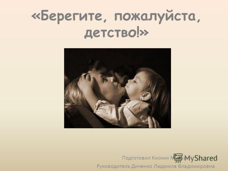 «Берегите, пожалуйста, детство!» Подготовил Кискин Михаил Руководитель Диченко Людмила Владимировна