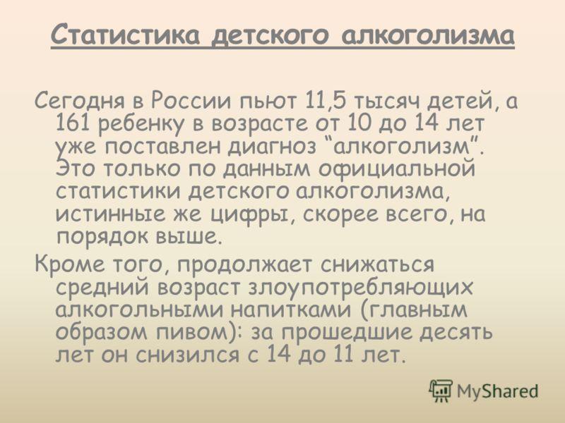 Статистика детского алкоголизма Сегодня в России пьют 11,5 тысяч детей, а 161 ребенку в возрасте от 10 до 14 лет уже поставлен диагноз алкоголизм. Это только по данным официальной статистики детского алкоголизма, истинные же цифры, скорее всего, на п