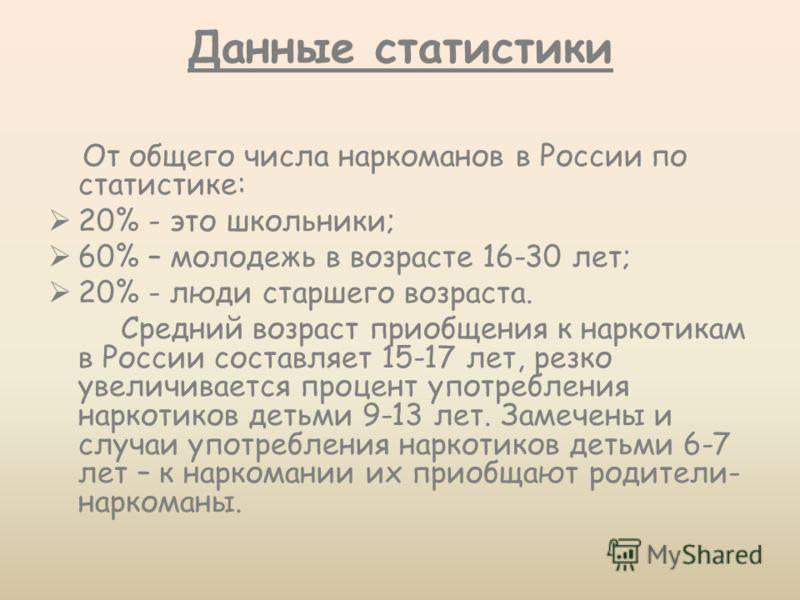 Данные статистики От общего числа наркоманов в России по статистике: 20% - это школьники; 60% – молодежь в возрасте 16-30 лет; 20% - люди старшего возраста. Средний возраст приобщения к наркотикам в России составляет 15-17 лет, резко увеличивается пр