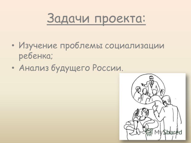 Задачи проекта: Изучение проблемы социализации ребенка; Анализ будущего России.